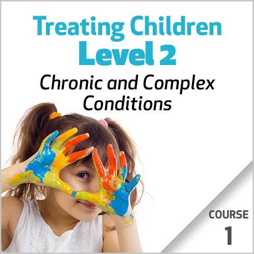 Treating Children, Level 2: Chronic and Complex Conditions -  Course 1